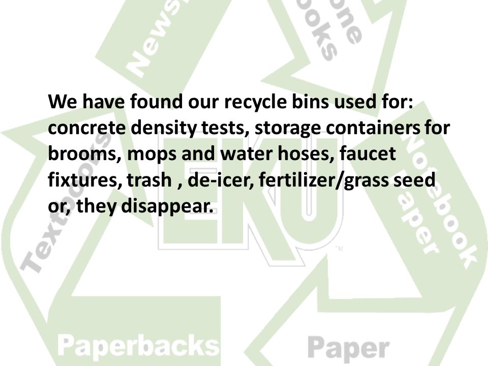We have found our recycle bins used for: concrete density tests, storage containers for brooms, mops and water hoses, faucet fixtures, trash, de-icer, fertilizer/grass seed or, they disappear.