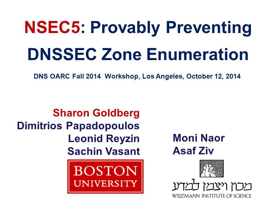 NSEC5: Provably Preventing DNSSEC Zone Enumeration DNS OARC Fall 2014 Workshop, Los Angeles, October 12, 2014 Sharon Goldberg Dimitrios Papadopoulos L