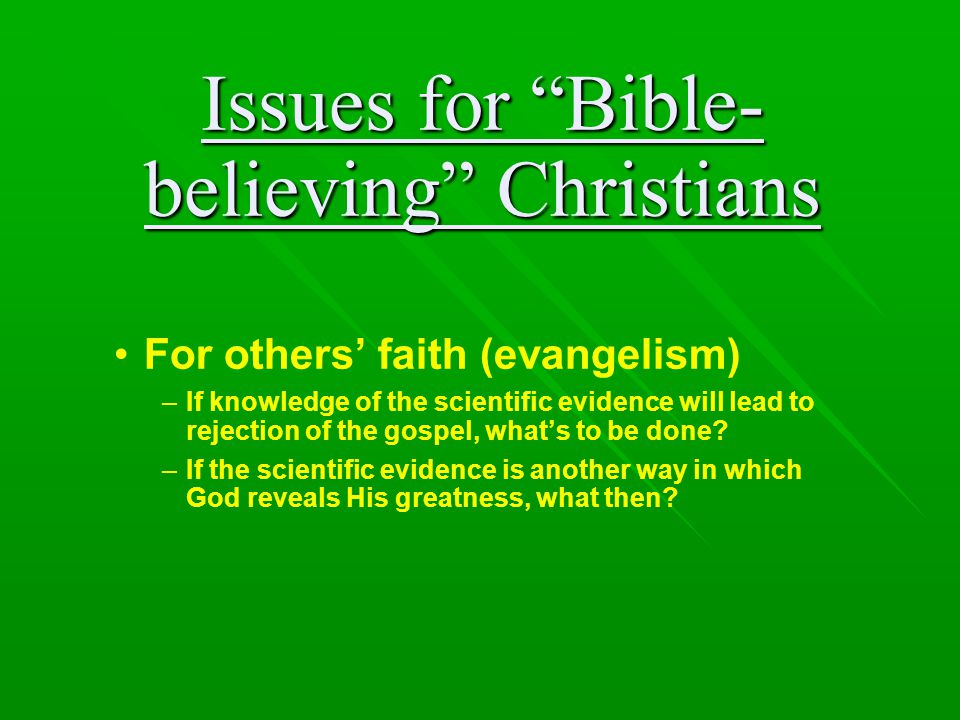 """Issues for """"Bible- believing"""" Christians For others' faith (evangelism) –If knowledge of the scientific evidence will lead to rejection of the gospel,"""