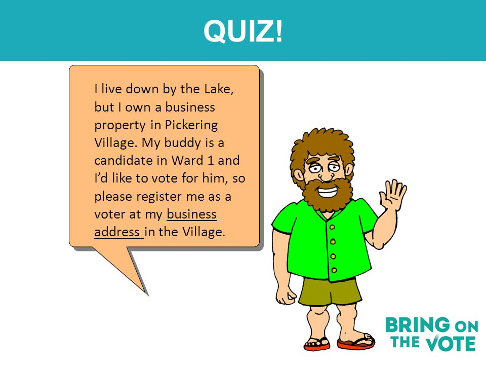 QUIZ! I live down by the Lake, but I own a business property in Pickering Village. My buddy is a candidate in Ward 1 and I'd like to vote for him, so