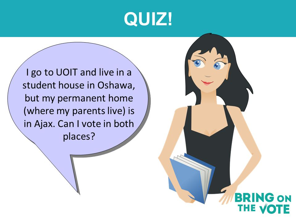 QUIZ! I go to UOIT and live in a student house in Oshawa, but my permanent home (where my parents live) is in Ajax. Can I vote in both places?