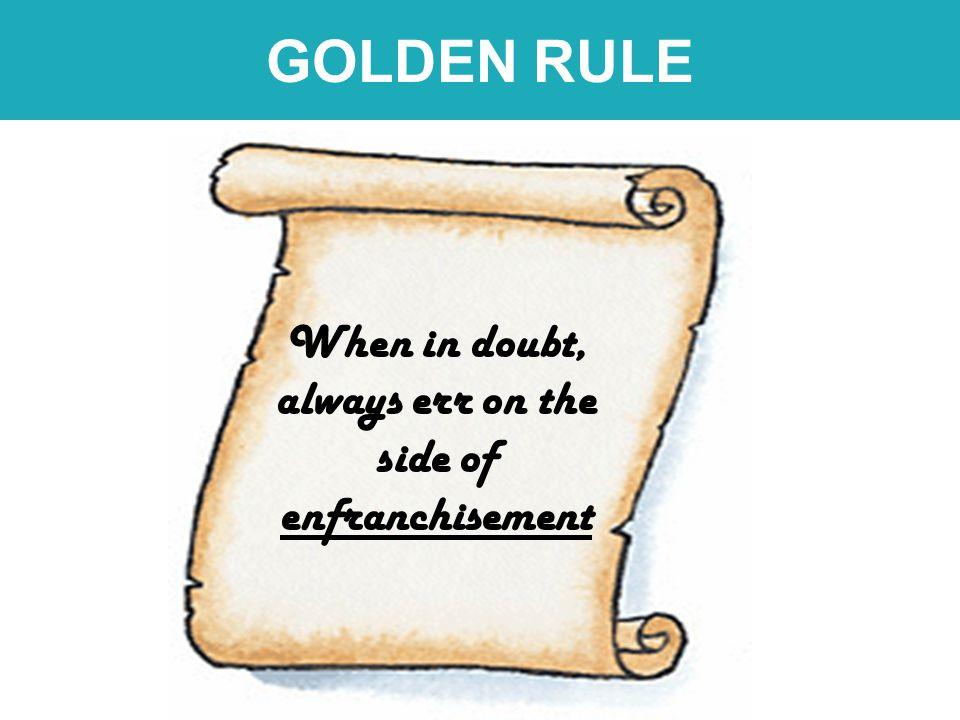 GOLDEN RULE When in doubt, always err on the side of enfranchisement