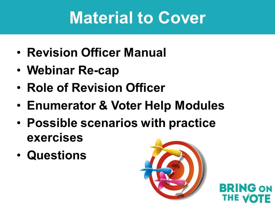 Revision Officer Manual Webinar Re-cap Role of Revision Officer Enumerator & Voter Help Modules Possible scenarios with practice exercises Questions Material to Cover