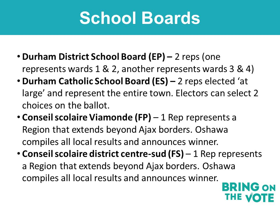 School Boards Durham District School Board (EP) – 2 reps (one represents wards 1 & 2, another represents wards 3 & 4) Durham Catholic School Board (ES) – 2 reps elected 'at large' and represent the entire town.