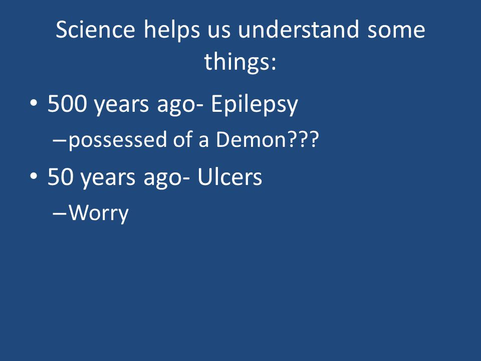 Science helps us understand some things: 500 years ago- Epilepsy – possessed of a Demon .
