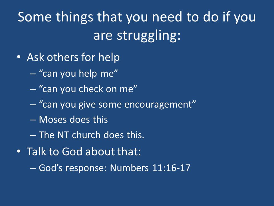 Some things that you need to do if you are struggling: Ask others for help – can you help me – can you check on me – can you give some encouragement – Moses does this – The NT church does this.