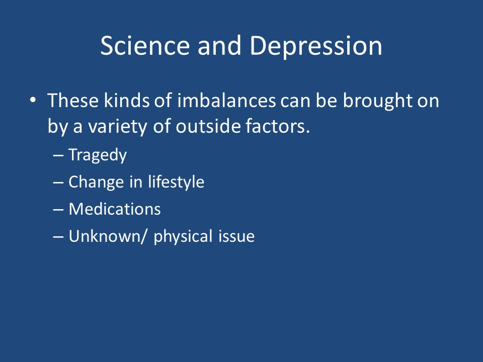 Science and Depression These kinds of imbalances can be brought on by a variety of outside factors.