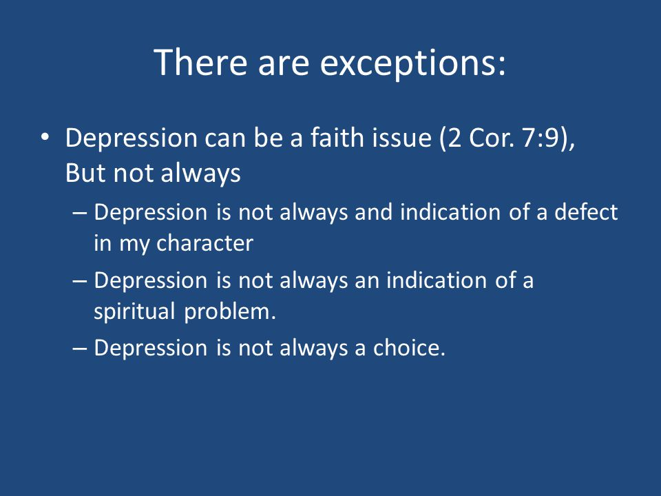 There are exceptions: Depression can be a faith issue (2 Cor. 7:9), But not always – Depression is not always and indication of a defect in my charact