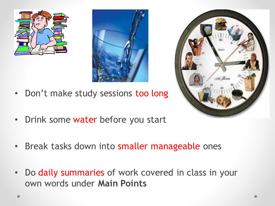 Don't make study sessions too long Drink some water before you start Break tasks down into smaller manageable ones Do daily summaries of work covered in class in your own words under Main Points