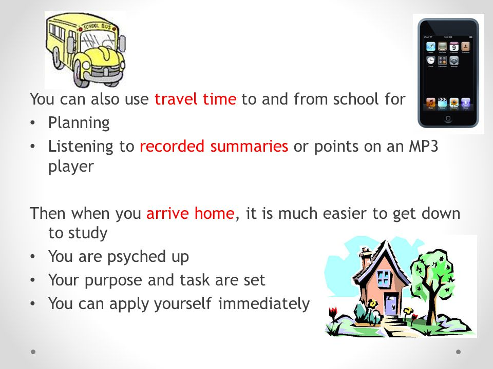 You can also use travel time to and from school for Planning Listening to recorded summaries or points on an MP3 player Then when you arrive home, it is much easier to get down to study You are psyched up Your purpose and task are set You can apply yourself immediately