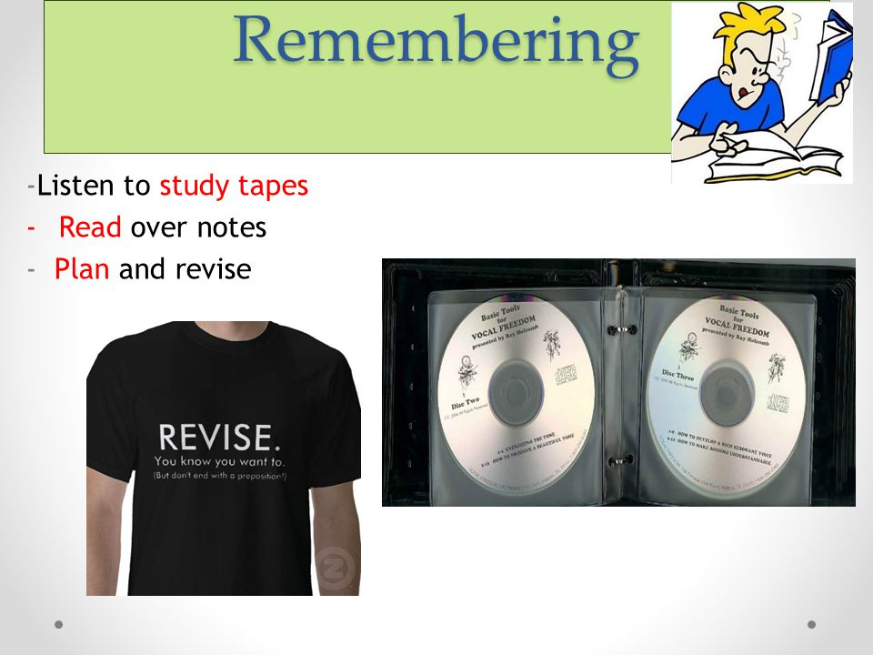 Remembering -Listen to study tapes -Read over notes - Plan and revise
