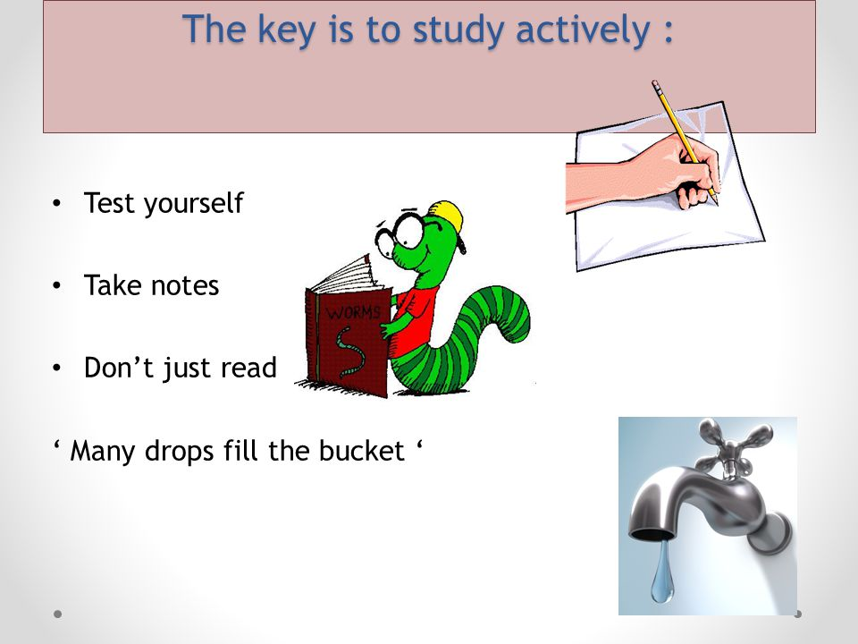 The key is to study actively : Test yourself Take notes Don't just read ' Many drops fill the bucket '