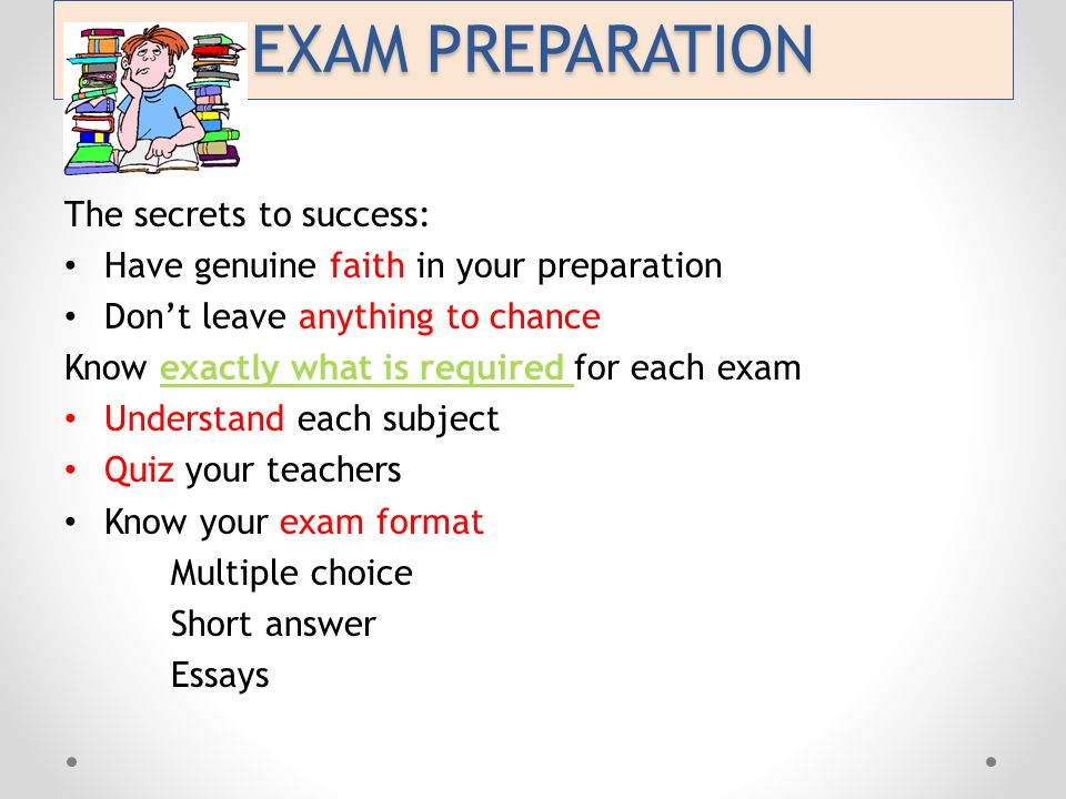EXAM PREPARATION The secrets to success: Have genuine faith in your preparation Don't leave anything to chance Know exactly what is required for each exam Understand each subject Quiz your teachers Know your exam format Multiple choice Short answer Essays