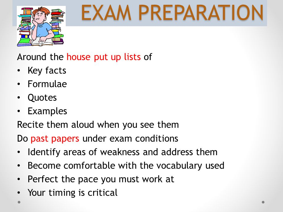 EXAM PREPARATION Around the house put up lists of Key facts Formulae Quotes Examples Recite them aloud when you see them Do past papers under exam conditions Identify areas of weakness and address them Become comfortable with the vocabulary used Perfect the pace you must work at Your timing is critical