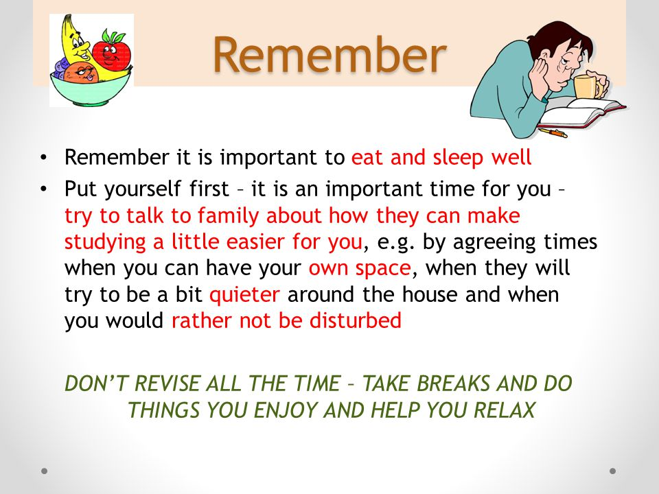 Remember Remember it is important to eat and sleep well Put yourself first – it is an important time for you – try to talk to family about how they can make studying a little easier for you, e.g.