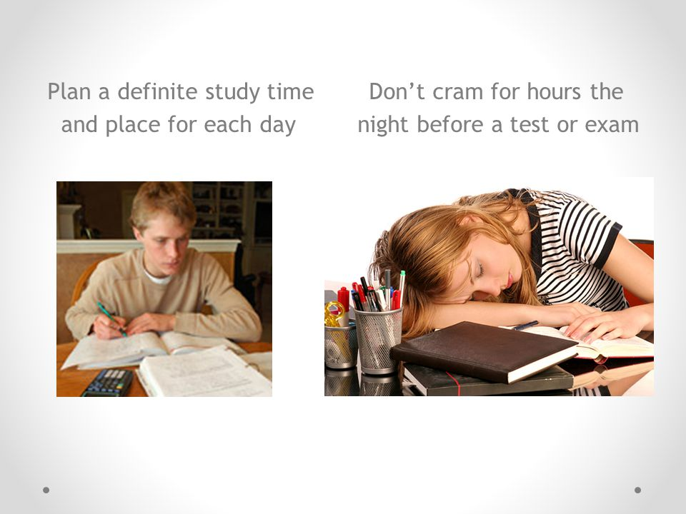 Plan a definite study time Don't cram for hours the and place for each day night before a test or exam