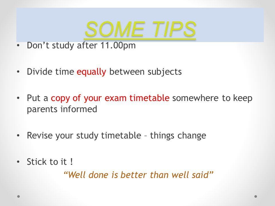 SOME TIPS Don't study after 11.00pm Divide time equally between subjects Put a copy of your exam timetable somewhere to keep parents informed Revise your study timetable – things change Stick to it .