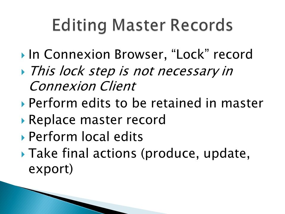  In Connexion Browser, Lock record  This lock step is not necessary in Connexion Client  Perform edits to be retained in master  Replace master record  Perform local edits  Take final actions (produce, update, export)