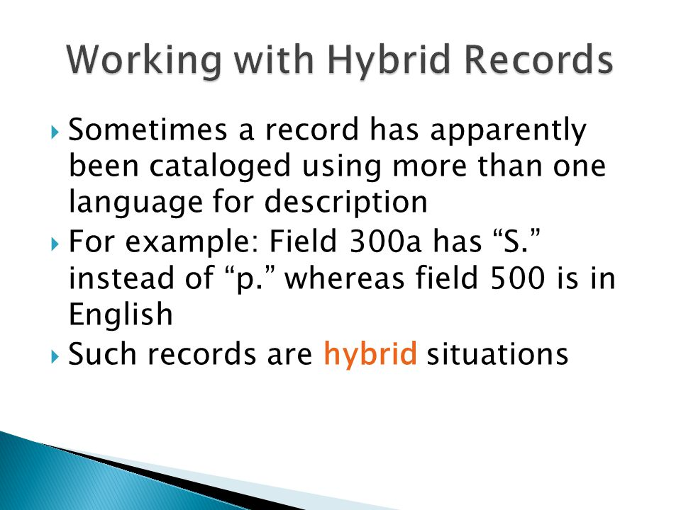  Sometimes a record has apparently been cataloged using more than one language for description  For example: Field 300a has S. instead of p. whereas field 500 is in English  Such records are hybrid situations