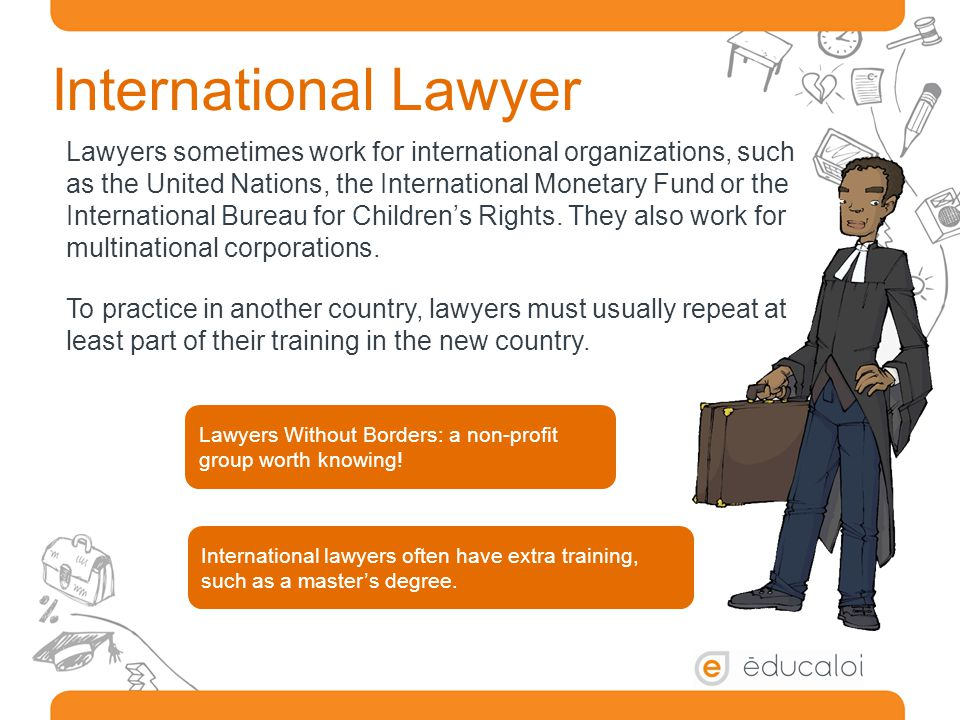 International Lawyer Lawyers sometimes work for international organizations, such as the United Nations, the International Monetary Fund or the International Bureau for Children's Rights.