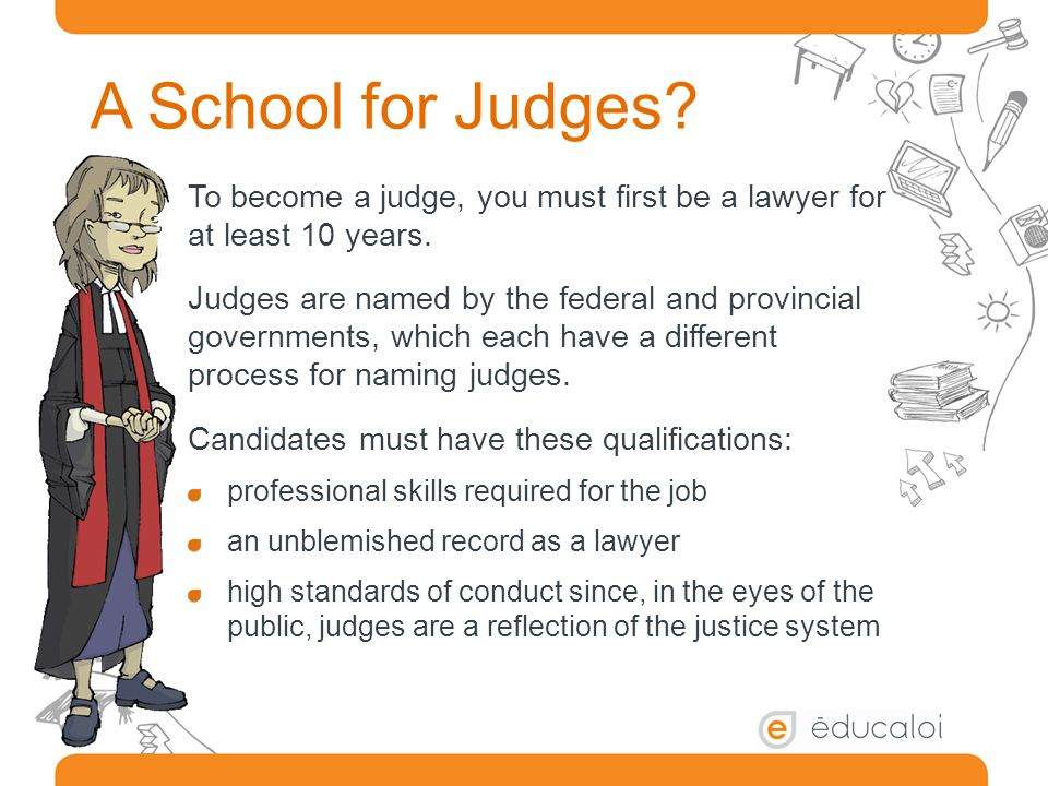 A School for Judges. To become a judge, you must first be a lawyer for at least 10 years.