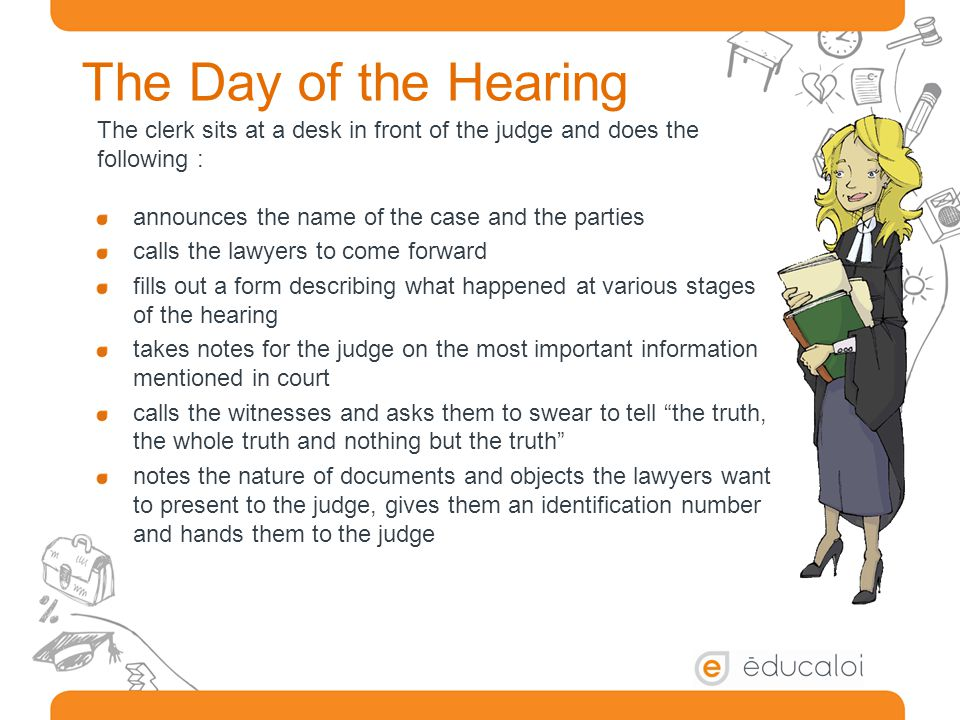 The Day of the Hearing The clerk sits at a desk in front of the judge and does the following : announces the name of the case and the parties calls the lawyers to come forward fills out a form describing what happened at various stages of the hearing takes notes for the judge on the most important information mentioned in court calls the witnesses and asks them to swear to tell the truth, the whole truth and nothing but the truth notes the nature of documents and objects the lawyers want to present to the judge, gives them an identification number and hands them to the judge