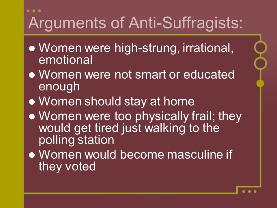 Arguments of Anti-Suffragists: Women were high-strung, irrational, emotional Women were not smart or educated enough Women should stay at home Women were too physically frail; they would get tired just walking to the polling station Women would become masculine if they voted