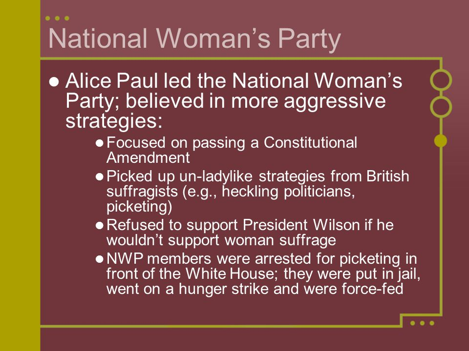 National Woman's Party Alice Paul led the National Woman's Party; believed in more aggressive strategies: Focused on passing a Constitutional Amendmen