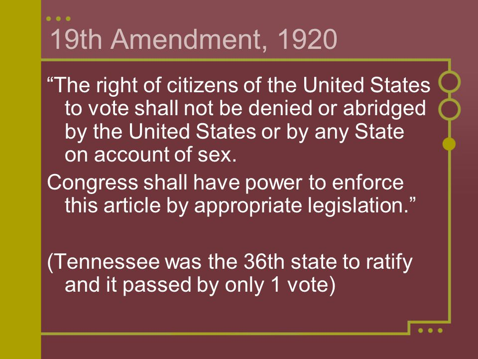 19th Amendment, 1920 The right of citizens of the United States to vote shall not be denied or abridged by the United States or by any State on account of sex.