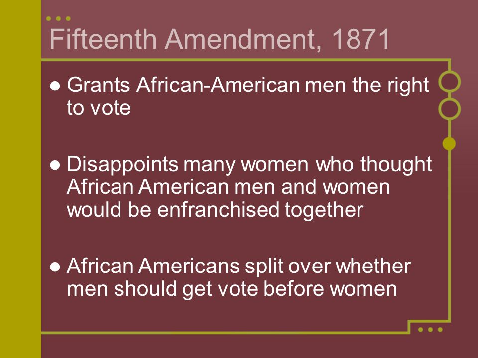 Fifteenth Amendment, 1871 Grants African-American men the right to vote Disappoints many women who thought African American men and women would be enfranchised together African Americans split over whether men should get vote before women
