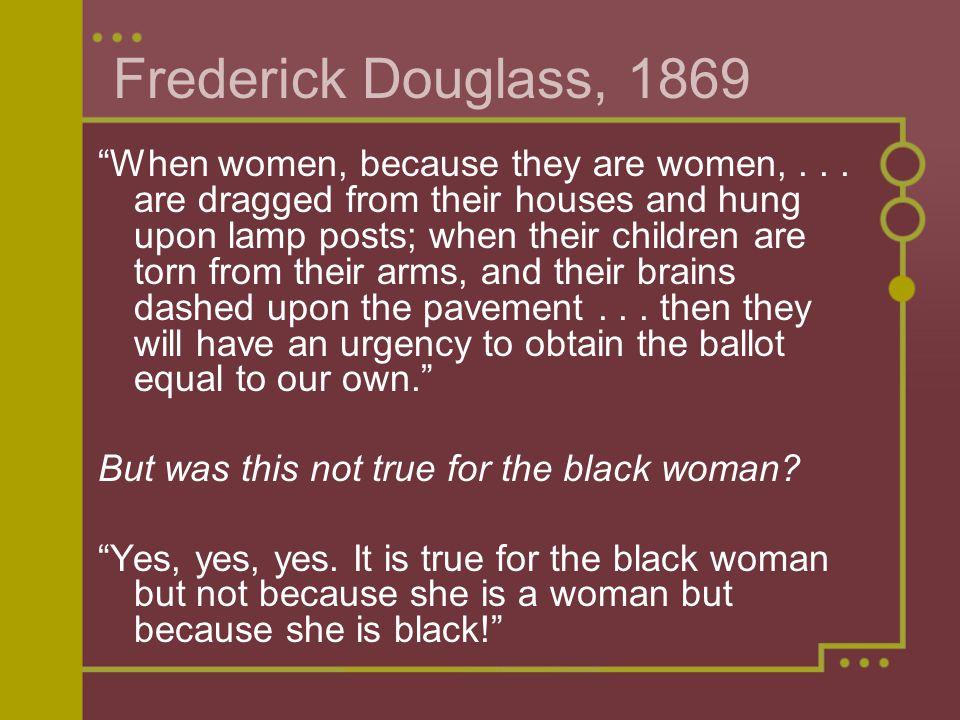 Frederick Douglass, 1869 When women, because they are women,...