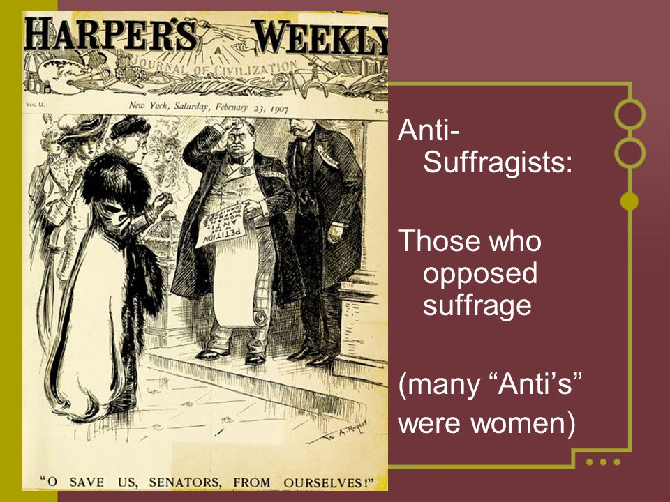 Anti- Suffragists: Those who opposed suffrage (many Anti's were women)