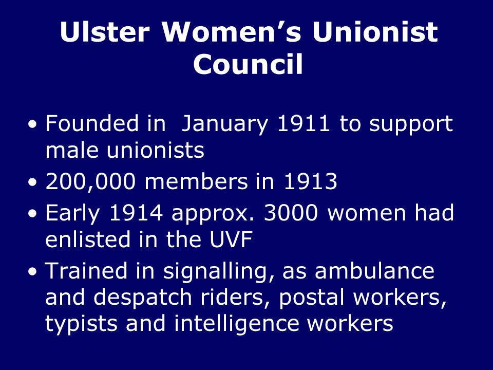 Ulster Women's Unionist Council Founded in January 1911 to support male unionists 200,000 members in 1913 Early 1914 approx.