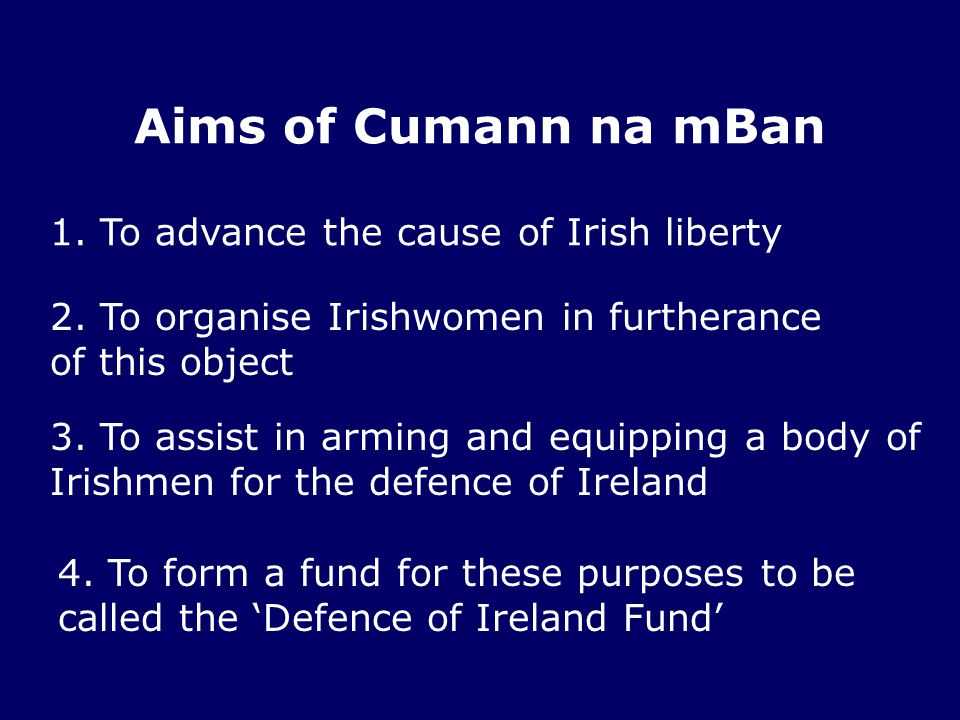 Aims of Cumann na mBan 1. To advance the cause of Irish liberty 2. To organise Irishwomen in furtherance of this object 3. To assist in arming and equ