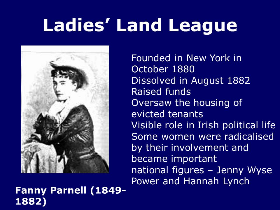 Ladies' Land League Fanny Parnell (1849- 1882) Founded in New York in October 1880 Dissolved in August 1882 Raised funds Oversaw the housing of evicted tenants Visible role in Irish political life Some women were radicalised by their involvement and became important national figures – Jenny Wyse Power and Hannah Lynch