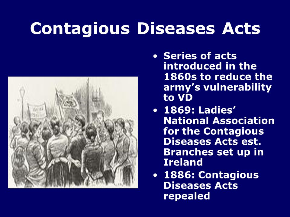 Contagious Diseases Acts Series of acts introduced in the 1860s to reduce the army's vulnerability to VD 1869: Ladies' National Association for the Contagious Diseases Acts est.