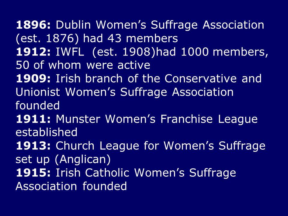 1896: Dublin Women's Suffrage Association (est. 1876) had 43 members 1912: IWFL (est. 1908)had 1000 members, 50 of whom were active 1909: Irish branch