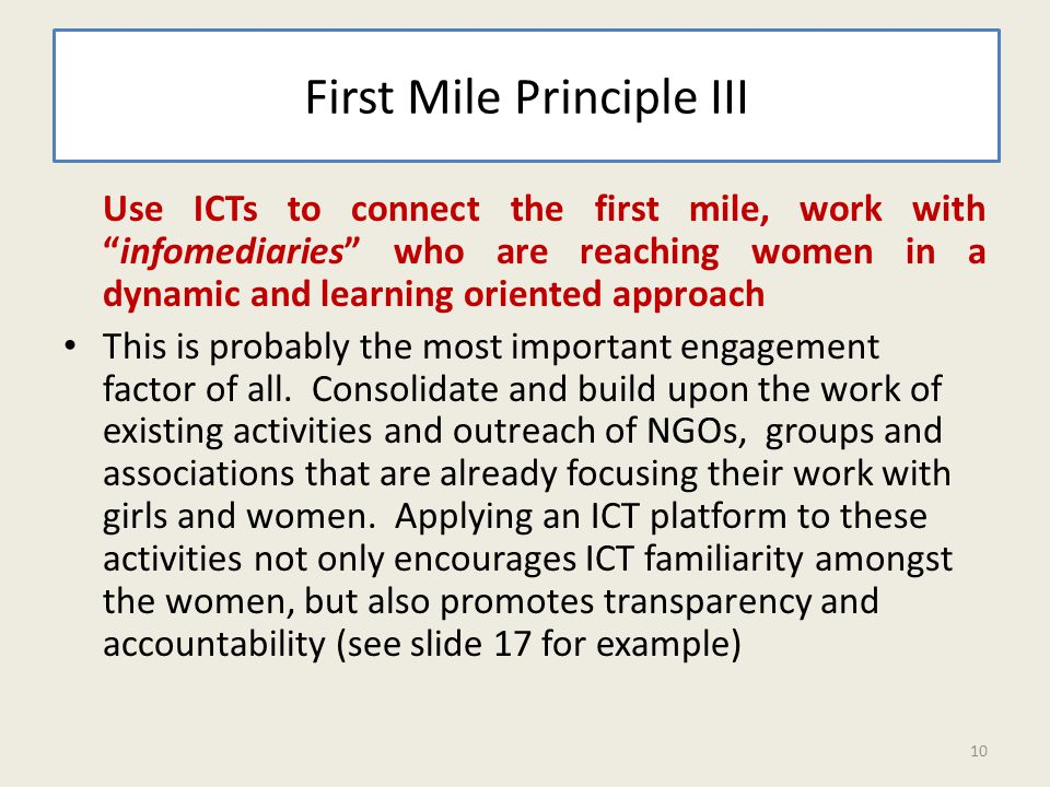 First Mile Principle III Use ICTs to connect the first mile, work with infomediaries who are reaching women in a dynamic and learning oriented approach This is probably the most important engagement factor of all.