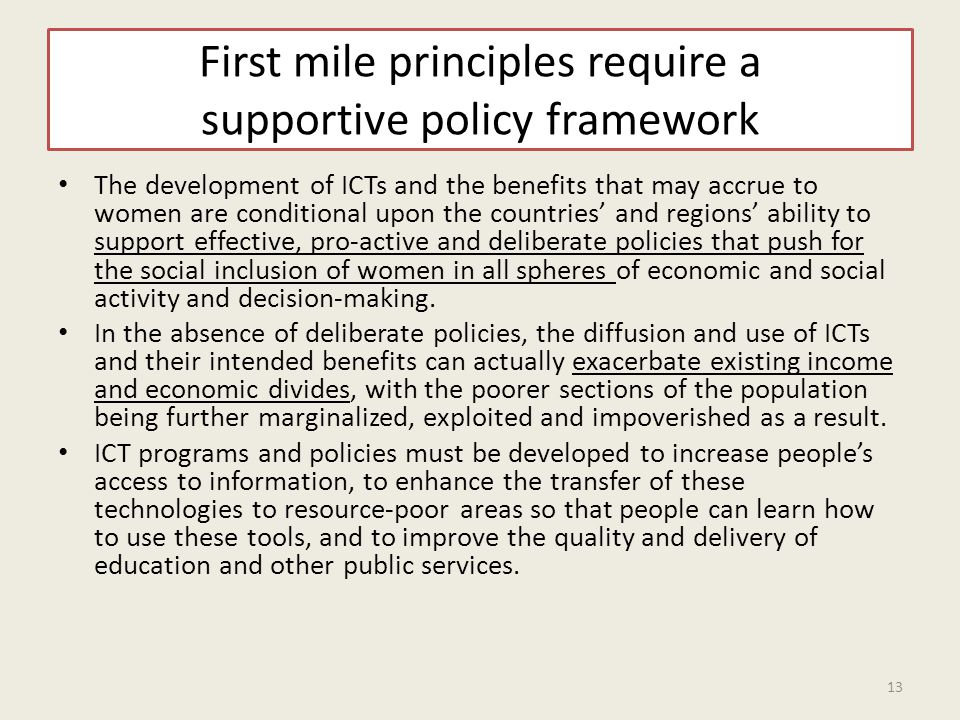 First mile principles require a supportive policy framework The development of ICTs and the benefits that may accrue to women are conditional upon the countries' and regions' ability to support effective, pro-active and deliberate policies that push for the social inclusion of women in all spheres of economic and social activity and decision-making.