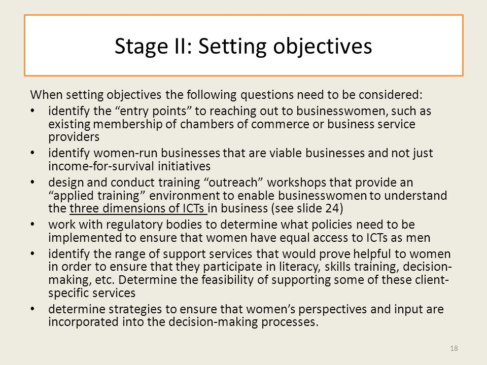 Stage II: Setting objectives When setting objectives the following questions need to be considered: identify the entry points to reaching out to businesswomen, such as existing membership of chambers of commerce or business service providers identify women-run businesses that are viable businesses and not just income-for-survival initiatives design and conduct training outreach workshops that provide an applied training environment to enable businesswomen to understand the three dimensions of ICTs in business (see slide 24) work with regulatory bodies to determine what policies need to be implemented to ensure that women have equal access to ICTs as men identify the range of support services that would prove helpful to women in order to ensure that they participate in literacy, skills training, decision- making, etc.