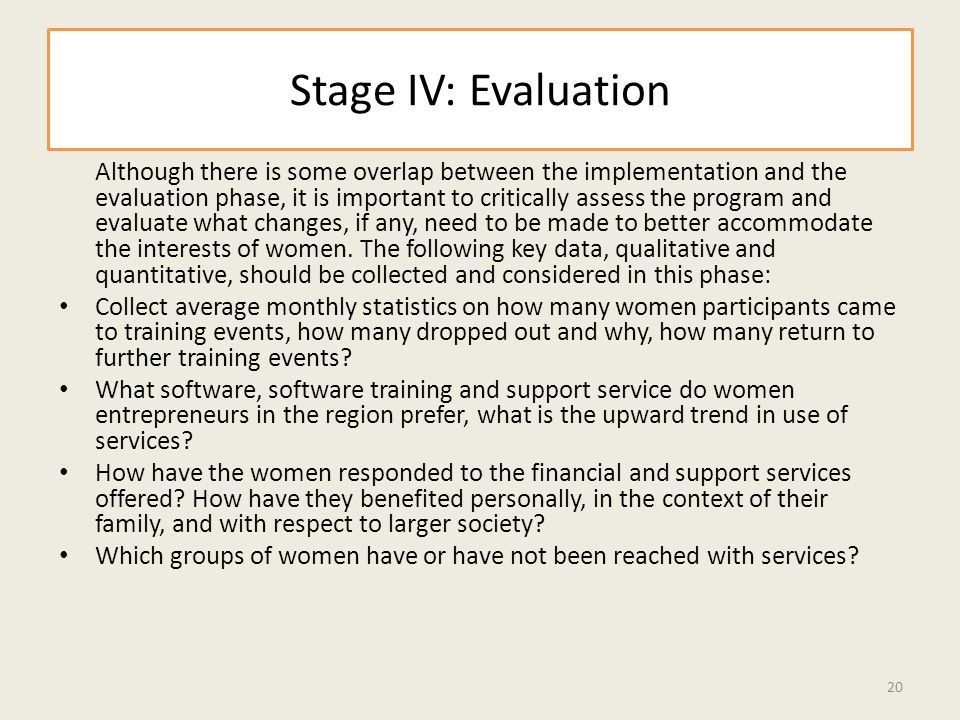 Stage IV: Evaluation Although there is some overlap between the implementation and the evaluation phase, it is important to critically assess the program and evaluate what changes, if any, need to be made to better accommodate the interests of women.