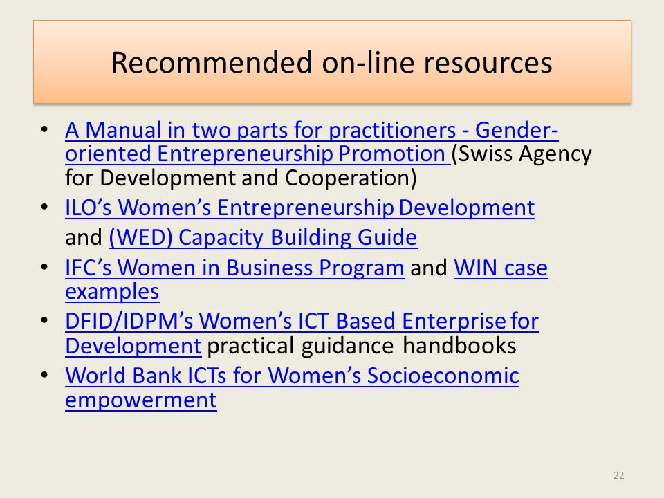 Recommended on-line resources A Manual in two parts for practitioners - Gender- oriented Entrepreneurship Promotion (Swiss Agency for Development and Cooperation) A Manual in two parts for practitioners - Gender- oriented Entrepreneurship Promotion ILO's Women's Entrepreneurship Development ILO's Women's Entrepreneurship Development and (WED) Capacity Building Guide(WED) Capacity Building Guide IFC's Women in Business Program and WIN case examples IFC's Women in Business ProgramWIN case examples DFID/IDPM's Women's ICT Based Enterprise for Development practical guidance handbooks DFID/IDPM's Women's ICT Based Enterprise for Development World Bank ICTs for Women's Socioeconomic empowerment World Bank ICTs for Women's Socioeconomic empowerment 22