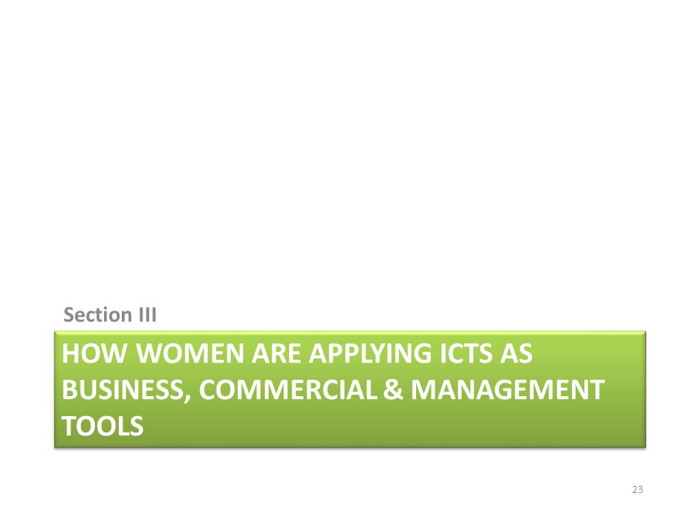 HOW WOMEN ARE APPLYING ICTS AS BUSINESS, COMMERCIAL & MANAGEMENT TOOLS Section III 23