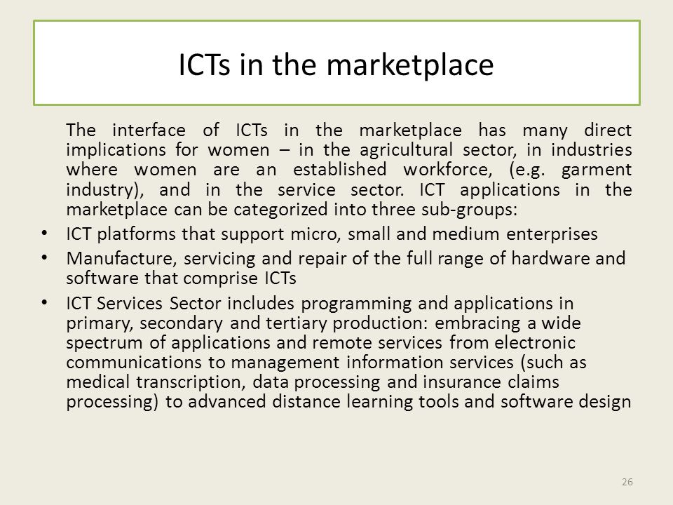 ICTs in the marketplace The interface of ICTs in the marketplace has many direct implications for women – in the agricultural sector, in industries where women are an established workforce, (e.g.