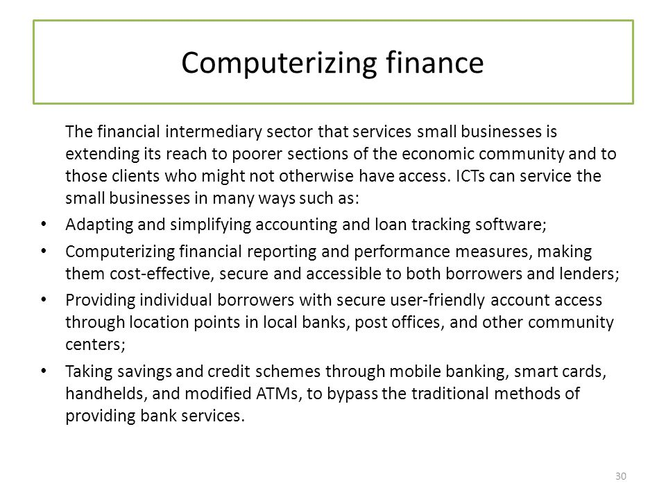 Computerizing finance The financial intermediary sector that services small businesses is extending its reach to poorer sections of the economic community and to those clients who might not otherwise have access.