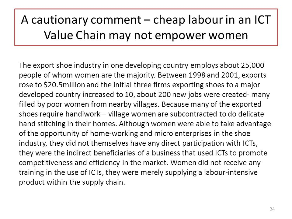 A cautionary comment – cheap labour in an ICT Value Chain may not empower women The export shoe industry in one developing country employs about 25,000 people of whom women are the majority.