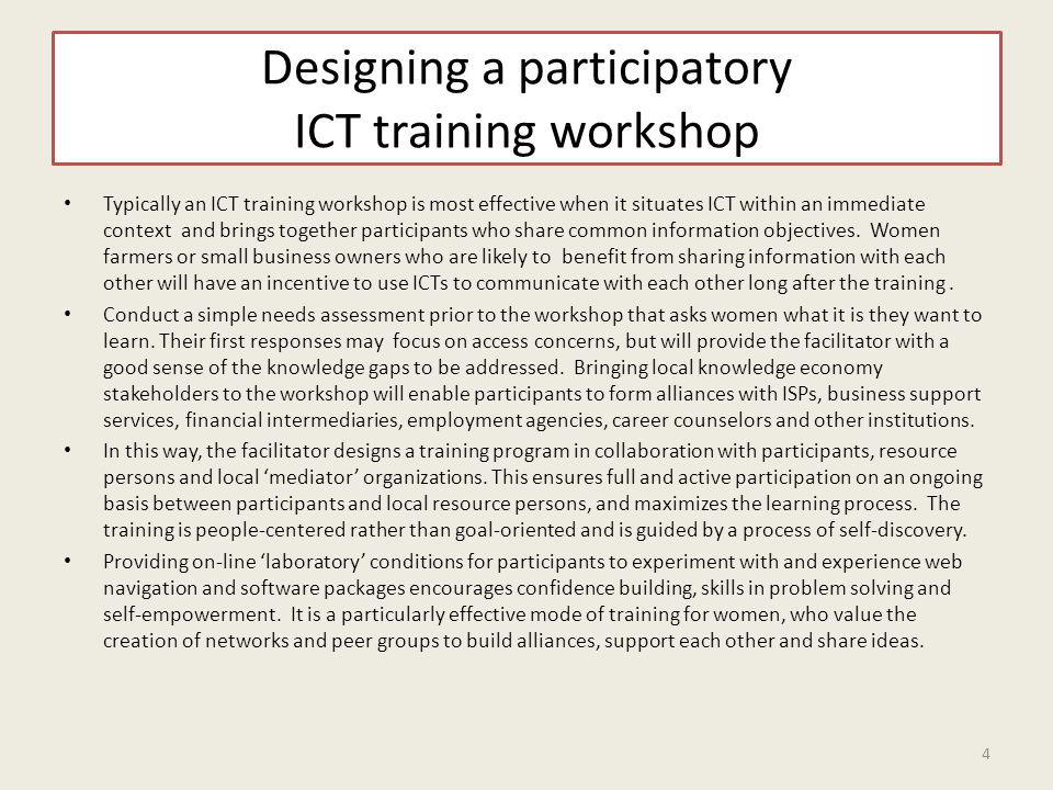 Designing a participatory ICT training workshop Typically an ICT training workshop is most effective when it situates ICT within an immediate context and brings together participants who share common information objectives.