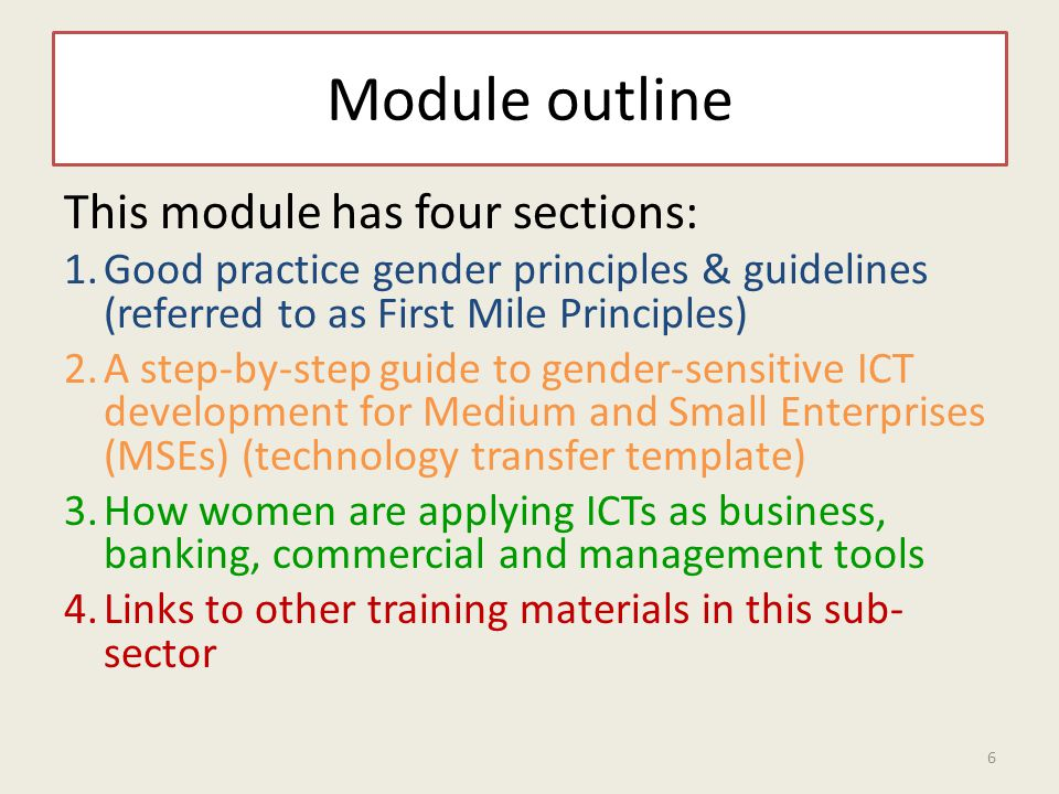 Module outline This module has four sections: 1.Good practice gender principles & guidelines (referred to as First Mile Principles) 2.A step-by-step guide to gender-sensitive ICT development for Medium and Small Enterprises (MSEs) (technology transfer template) 3.How women are applying ICTs as business, banking, commercial and management tools 4.Links to other training materials in this sub- sector 6