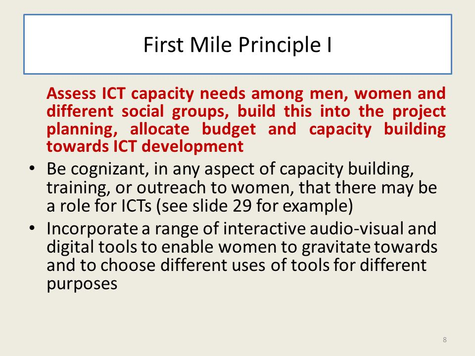 First Mile Principle I Assess ICT capacity needs among men, women and different social groups, build this into the project planning, allocate budget and capacity building towards ICT development Be cognizant, in any aspect of capacity building, training, or outreach to women, that there may be a role for ICTs (see slide 29 for example) Incorporate a range of interactive audio-visual and digital tools to enable women to gravitate towards and to choose different uses of tools for different purposes 8