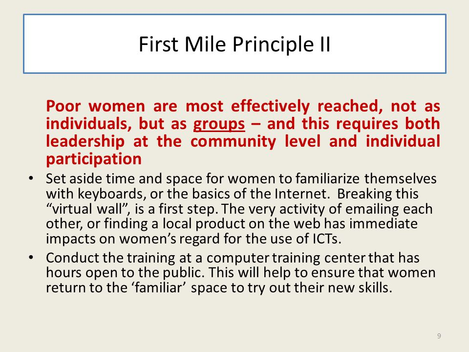First Mile Principle II Poor women are most effectively reached, not as individuals, but as groups – and this requires both leadership at the community level and individual participation Set aside time and space for women to familiarize themselves with keyboards, or the basics of the Internet.